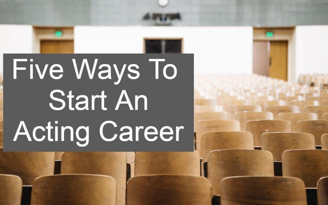 5 Ways To Start an Acting Career